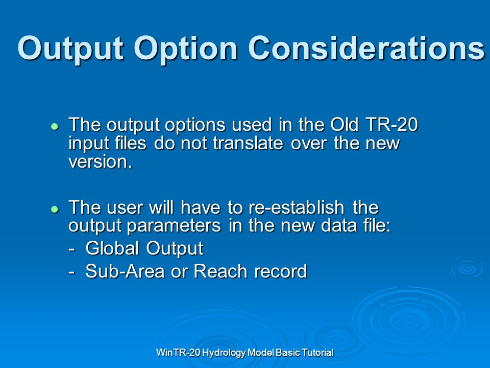 WinTR-20 Hydrology Model Basic Tutorial Output Option Considerations ● The output options used in the Old TR-20 input files do not translate over the
