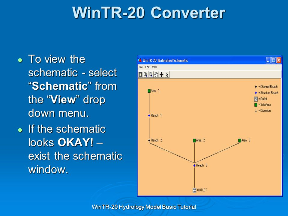 "WinTR-20 Hydrology Model Basic Tutorial WinTR-20 Converter ● To view the schematic - select ""Schematic"" from the ""View"" drop down menu. ● If the schem"