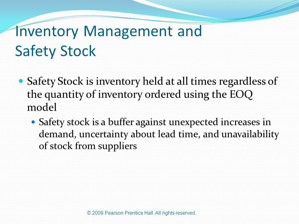 © 2009 Pearson Prentice Hall. All rights reserved. Inventory Management and Safety Stock Safety Stock is inventory held at all times regardless of the