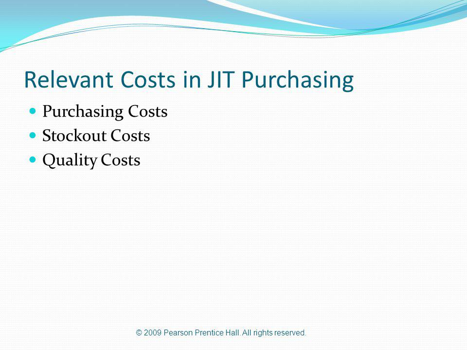 © 2009 Pearson Prentice Hall. All rights reserved. Relevant Costs in JIT Purchasing Purchasing Costs Stockout Costs Quality Costs