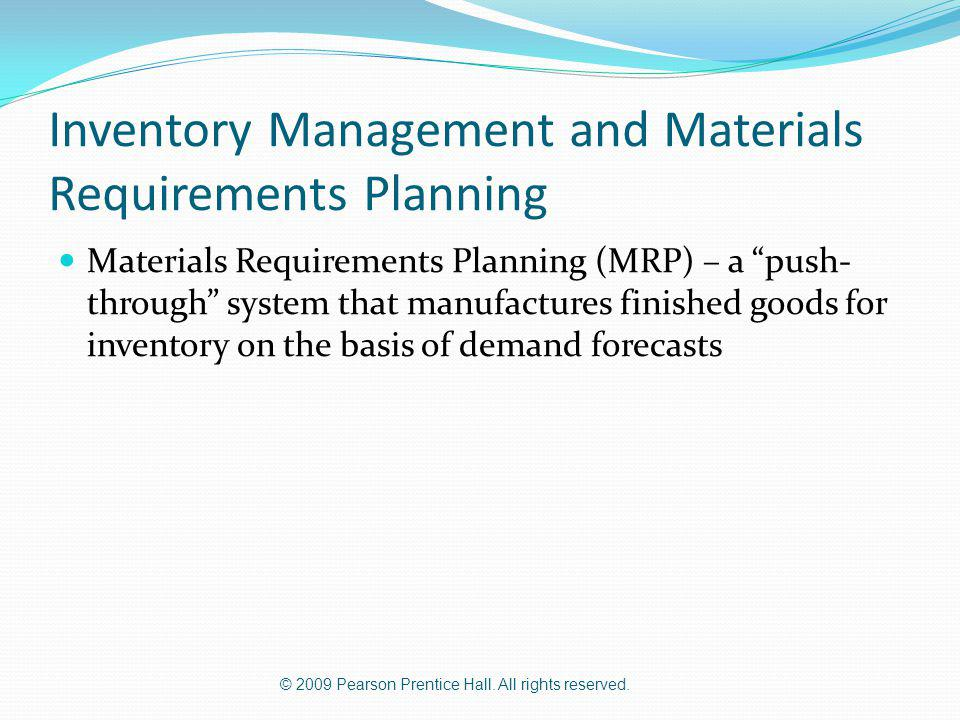 © 2009 Pearson Prentice Hall. All rights reserved. Inventory Management and Materials Requirements Planning Materials Requirements Planning (MRP) – a