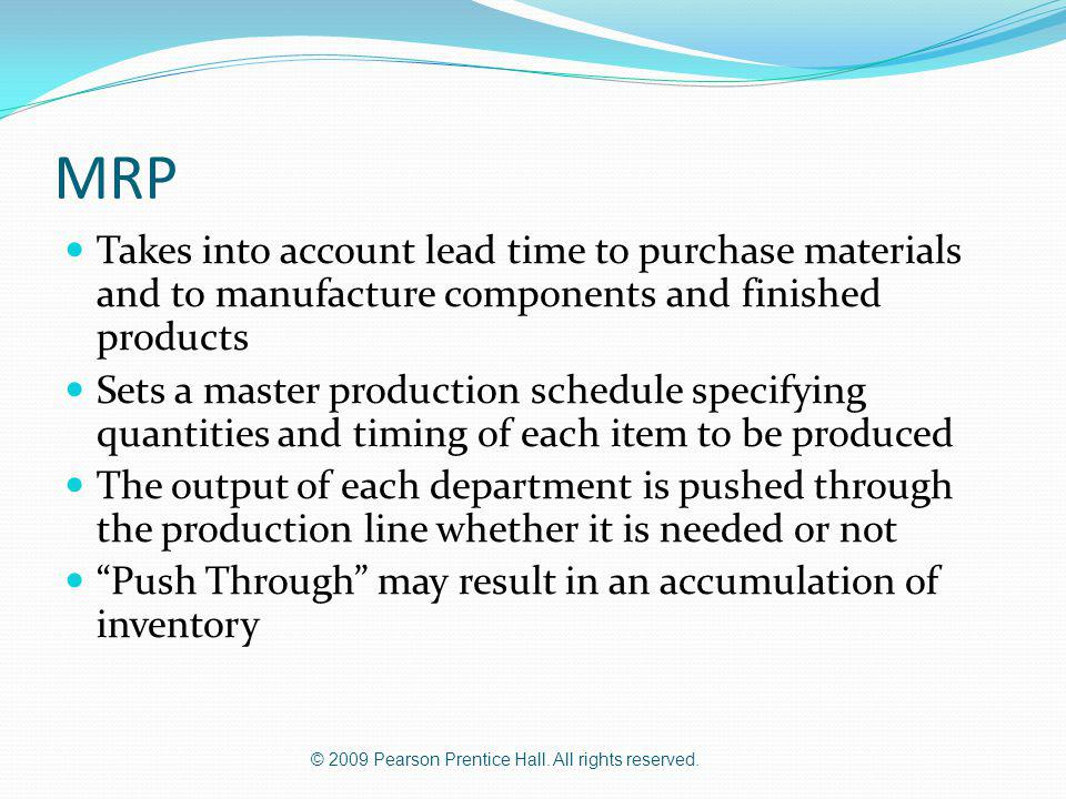 © 2009 Pearson Prentice Hall. All rights reserved. MRP Takes into account lead time to purchase materials and to manufacture components and finished p