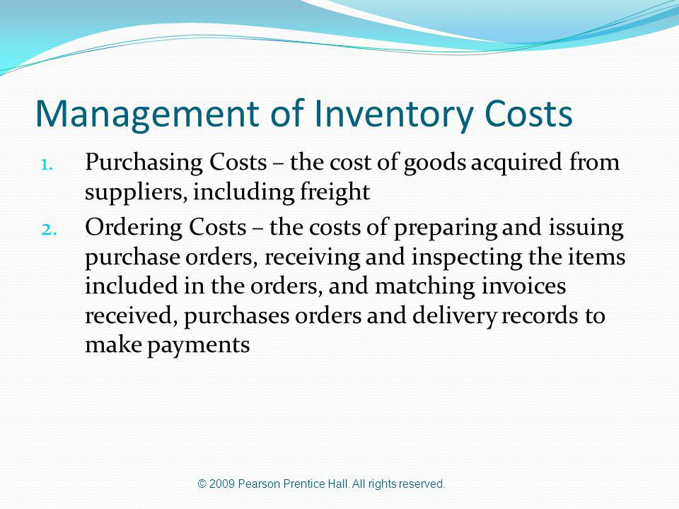 © 2009 Pearson Prentice Hall. All rights reserved. Management of Inventory Costs 1. Purchasing Costs – the cost of goods acquired from suppliers, incl