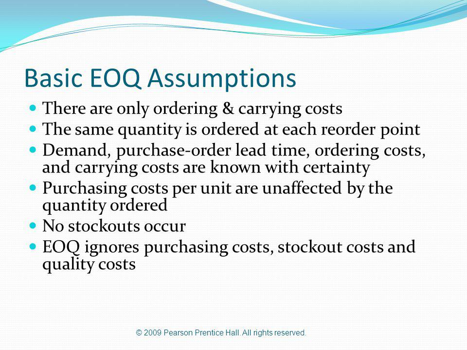 © 2009 Pearson Prentice Hall. All rights reserved. Basic EOQ Assumptions There are only ordering & carrying costs The same quantity is ordered at each
