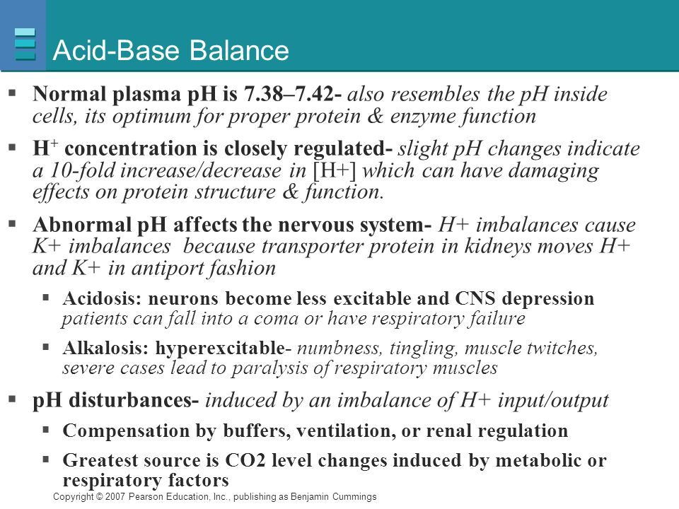 Copyright © 2007 Pearson Education, Inc., publishing as Benjamin Cummings Acid-Base Balance  Normal plasma pH is 7.38–7.42- also resembles the pH ins