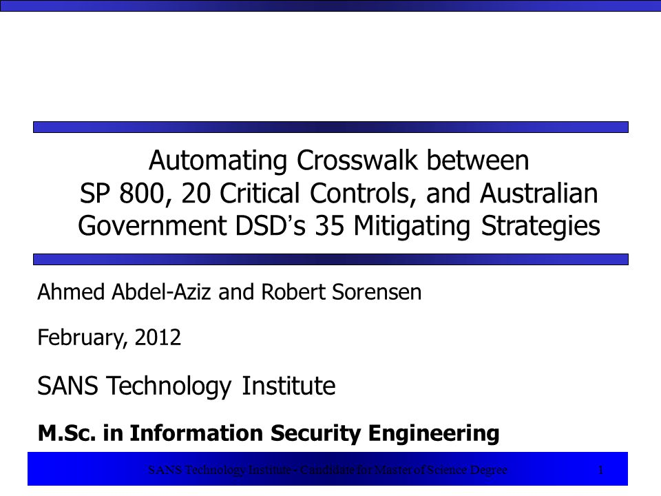 1 SANS Technology Institute - Candidate for Master of Science Degree 1 Automating Crosswalk between SP 800, 20 Critical Controls, and Australian Government DSD's 35 Mitigating Strategies Ahmed Abdel-Aziz and Robert Sorensen February, 2012 SANS Technology Institute M.Sc.