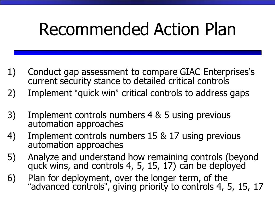 Recommended Action Plan 1)Conduct gap assessment to compare GIAC Enterprises's current security stance to detailed critical controls 2)Implement quick win critical controls to address gaps 3)Implement controls numbers 4 & 5 using previous automation approaches 4)Implement controls numbers 15 & 17 using previous automation approaches 5)Analyze and understand how remaining controls (beyond quck wins, and controls 4, 5, 15, 17) can be deployed 6)Plan for deployment, over the longer term, of the advanced controls , giving priority to controls 4, 5, 15, 17
