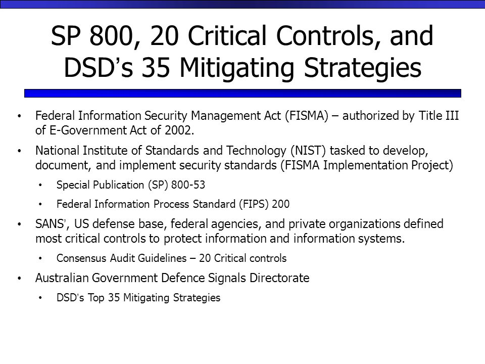 SP 800, 20 Critical Controls, and DSD's 35 Mitigating Strategies Federal Information Security Management Act (FISMA) – authorized by Title III of E-Government Act of 2002.