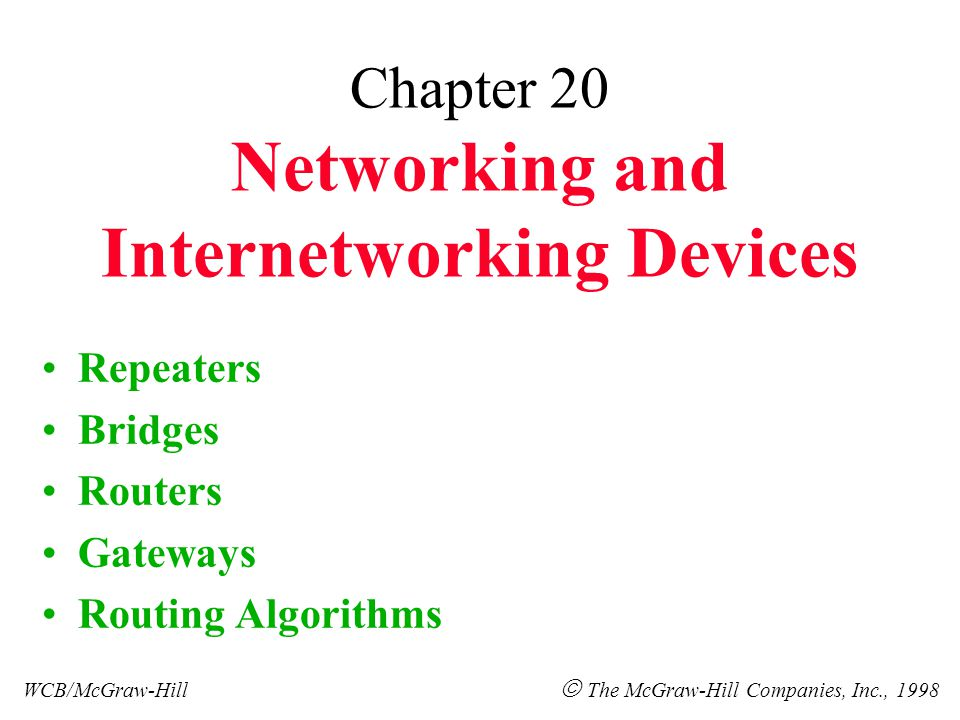 Chapter 20 Networking and Internetworking Devices Repeaters Bridges Routers Gateways Routing Algorithms WCB/McGraw-Hill  The McGraw-Hill Companies, Inc., 1998
