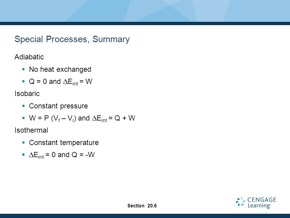Special Processes, Summary Adiabatic  No heat exchanged  Q = 0 and  E int = W Isobaric  Constant pressure  W = P (V f – V i ) and  E int = Q + W