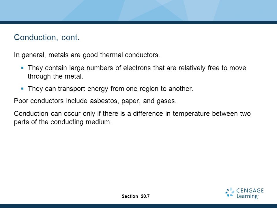 Conduction, cont. In general, metals are good thermal conductors.  They contain large numbers of electrons that are relatively free to move through t