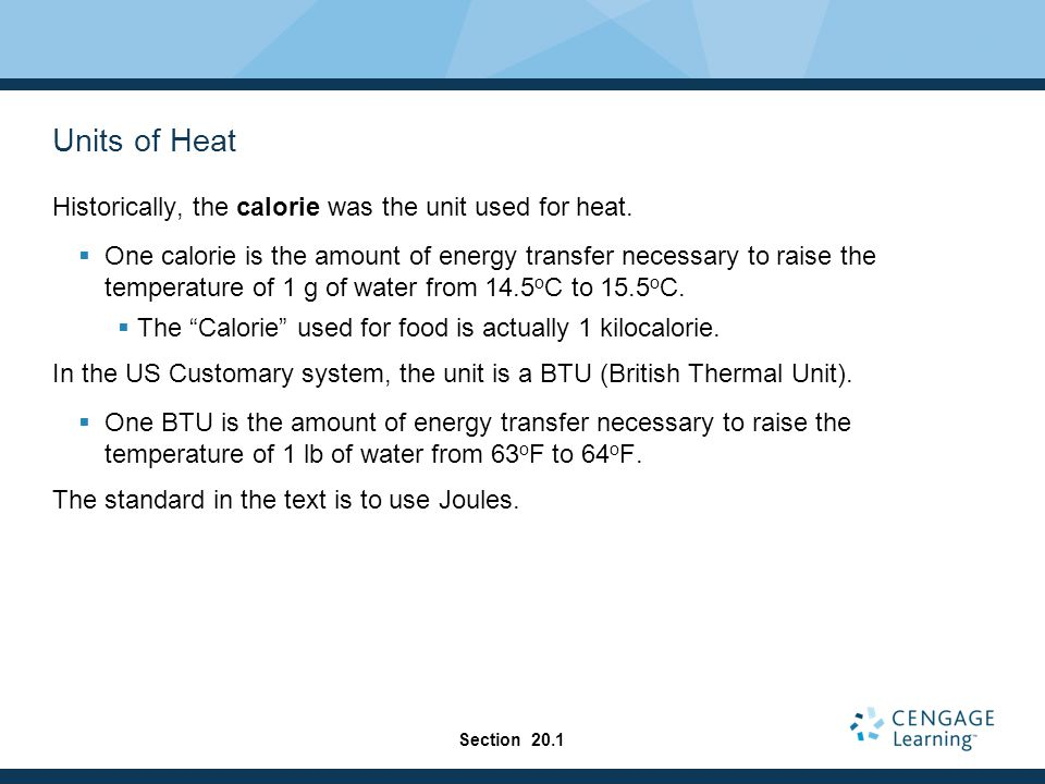 Units of Heat Historically, the calorie was the unit used for heat.  One calorie is the amount of energy transfer necessary to raise the temperature