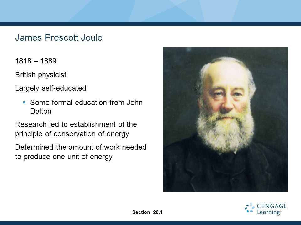 James Prescott Joule 1818 – 1889 British physicist Largely self-educated  Some formal education from John Dalton Research led to establishment of the principle of conservation of energy Determined the amount of work needed to produce one unit of energy Section 20.1