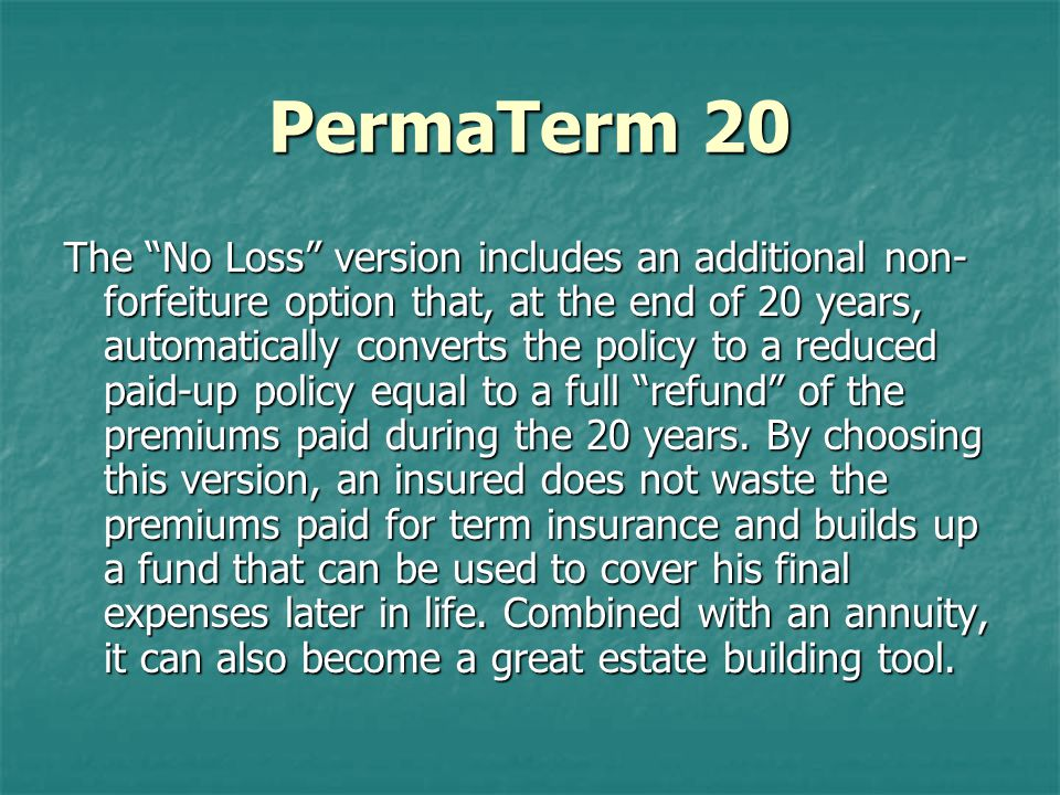 PermaTerm 20 The No Loss version includes an additional non- forfeiture option that, at the end of 20 years, automatically converts the policy to a reduced paid-up policy equal to a full refund of the premiums paid during the 20 years.