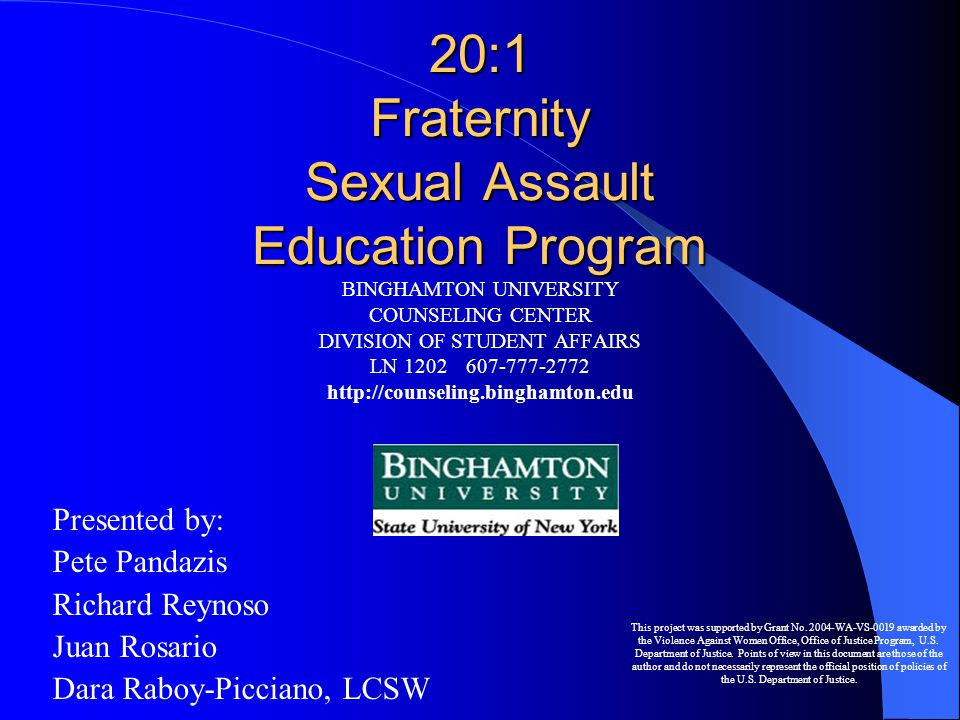 20:1 Fraternity Sexual Assault Education Program BINGHAMTON UNIVERSITY COUNSELING CENTER DIVISION OF STUDENT AFFAIRS LN 1202607-777-2772 http://counseling.binghamton.edu Presented by: Pete Pandazis Richard Reynoso Juan Rosario Dara Raboy-Picciano, LCSW This project was supported by Grant No.