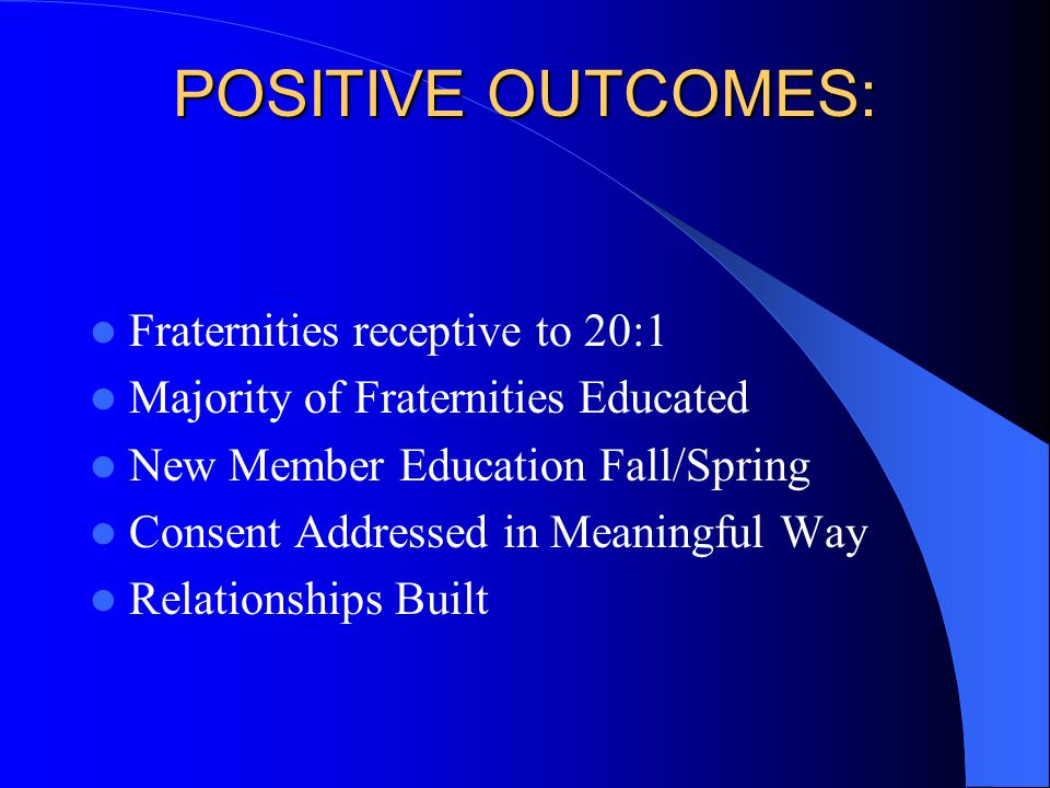 POSITIVE OUTCOMES: Fraternities receptive to 20:1 Majority of Fraternities Educated New Member Education Fall/Spring Consent Addressed in Meaningful Way Relationships Built
