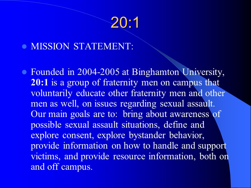 20:1 MISSION STATEMENT: Founded in 2004-2005 at Binghamton University, 20:1 is a group of fraternity men on campus that voluntarily educate other fraternity men and other men as well, on issues regarding sexual assault.