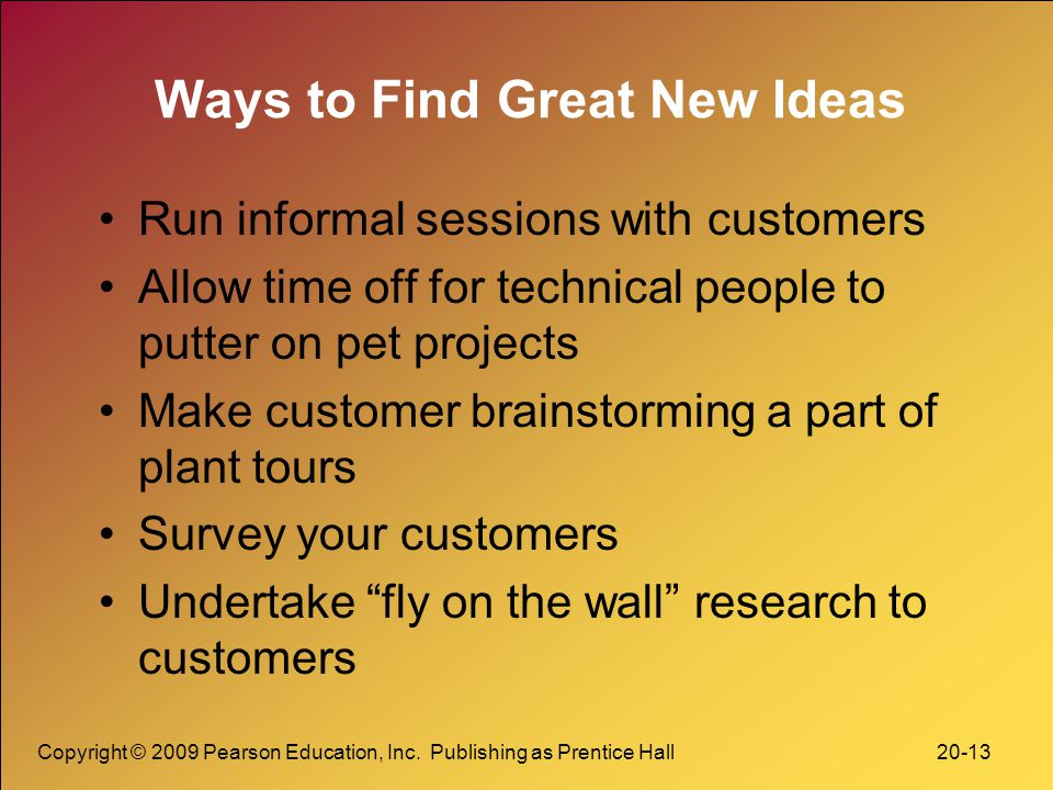 Copyright © 2009 Pearson Education, Inc. Publishing as Prentice Hall 20-13 Ways to Find Great New Ideas Run informal sessions with customers Allow tim