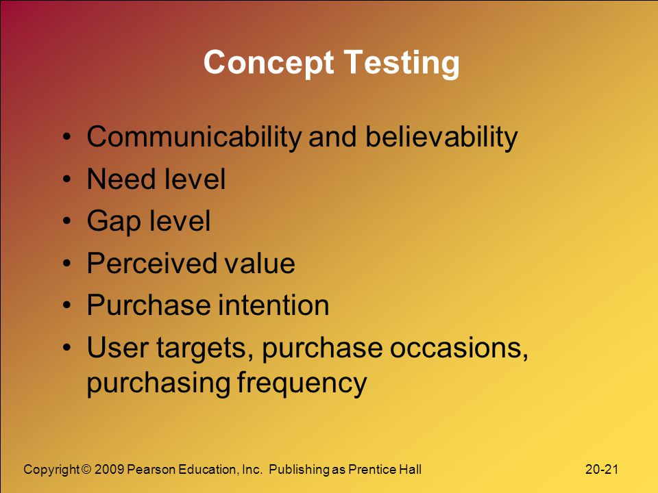 Copyright © 2009 Pearson Education, Inc. Publishing as Prentice Hall 20-21 Concept Testing Communicability and believability Need level Gap level Perc