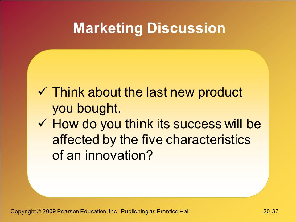 Copyright © 2009 Pearson Education, Inc. Publishing as Prentice Hall 20-37 Marketing Discussion Think about the last new product you bought. How do yo