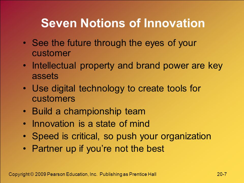 Copyright © 2009 Pearson Education, Inc. Publishing as Prentice Hall 20-7 Seven Notions of Innovation See the future through the eyes of your customer