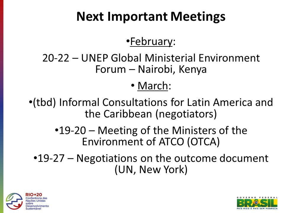 Next Important Meetings February: 20-22 – UNEP Global Ministerial Environment Forum – Nairobi, Kenya March: (tbd) Informal Consultations for Latin America and the Caribbean (negotiators) 19-20 – Meeting of the Ministers of the Environment of ATCO (OTCA) 19-27 – Negotiations on the outcome document (UN, New York)