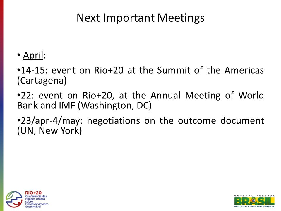 Next Important Meetings April: 14-15: event on Rio+20 at the Summit of the Americas (Cartagena) 22: event on Rio+20, at the Annual Meeting of World Bank and IMF (Washington, DC) 23/apr-4/may: negotiations on the outcome document (UN, New York)
