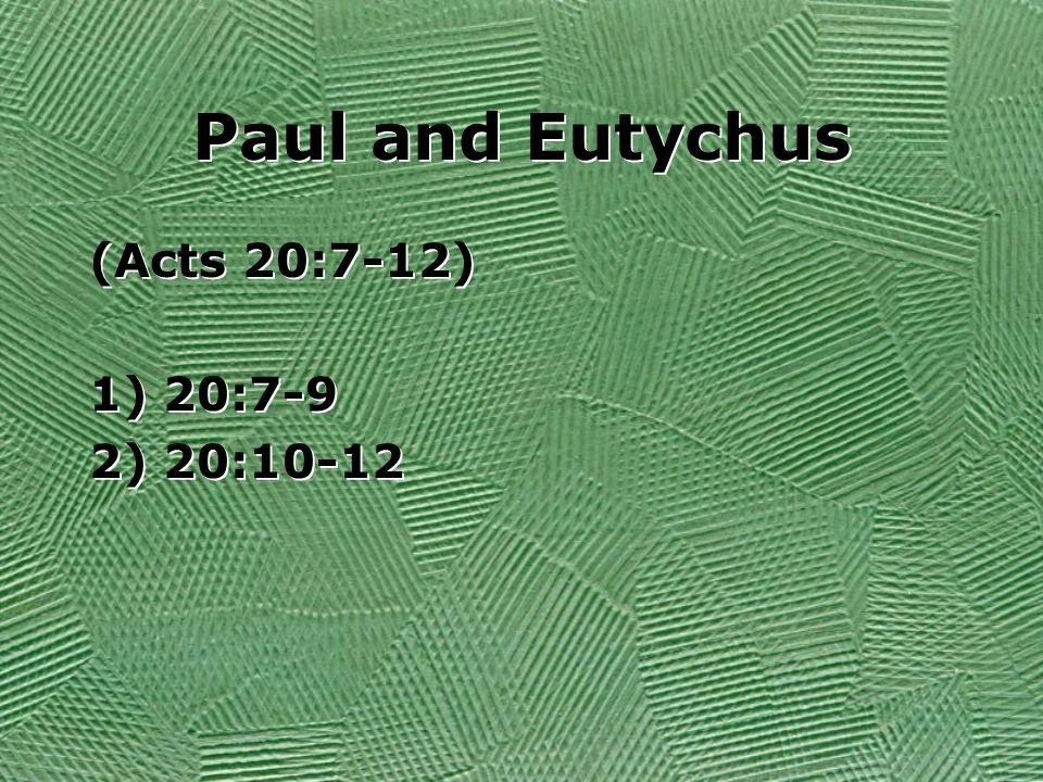 Paul and Eutychus (Acts 20:7-12) 1) 20:7-9 2) 20:10-12 (Acts 20:7-12) 1) 20:7-9 2) 20:10-12
