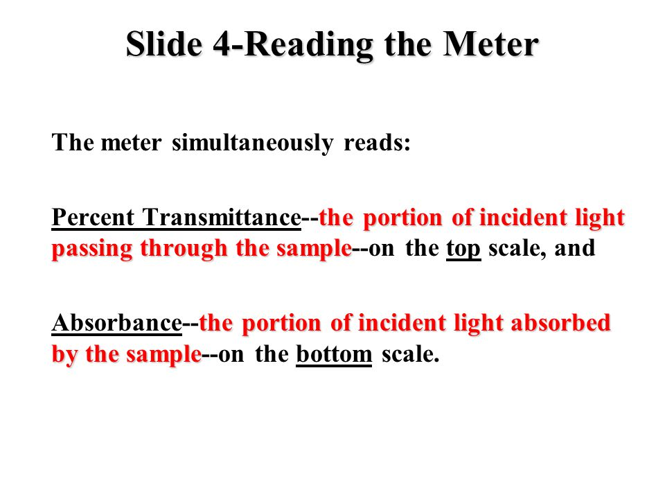 Slide 4-Reading the Meter The meter simultaneously reads: the portion of incident light passing through the sample Percent Transmittance--the portion