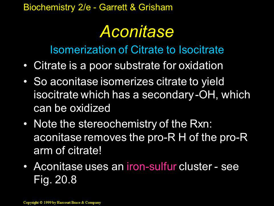 Biochemistry 2/e - Garrett & Grisham Copyright © 1999 by Harcourt Brace & Company Aconitase Isomerization of Citrate to Isocitrate Citrate is a poor s