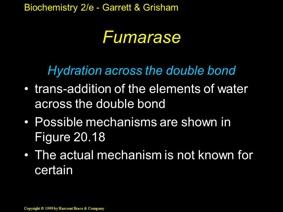 Biochemistry 2/e - Garrett & Grisham Copyright © 1999 by Harcourt Brace & Company Fumarase Hydration across the double bond trans-addition of the elements of water across the double bond Possible mechanisms are shown in Figure 20.18 The actual mechanism is not known for certain