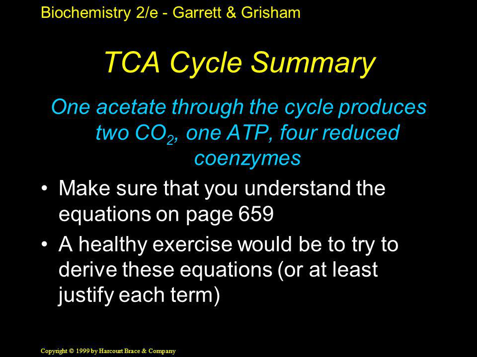 Biochemistry 2/e - Garrett & Grisham Copyright © 1999 by Harcourt Brace & Company TCA Cycle Summary One acetate through the cycle produces two CO 2, o