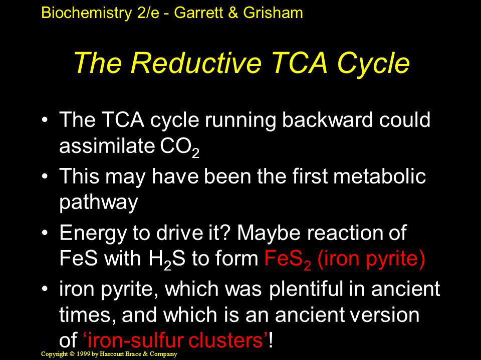 Biochemistry 2/e - Garrett & Grisham Copyright © 1999 by Harcourt Brace & Company The Reductive TCA Cycle The TCA cycle running backward could assimil