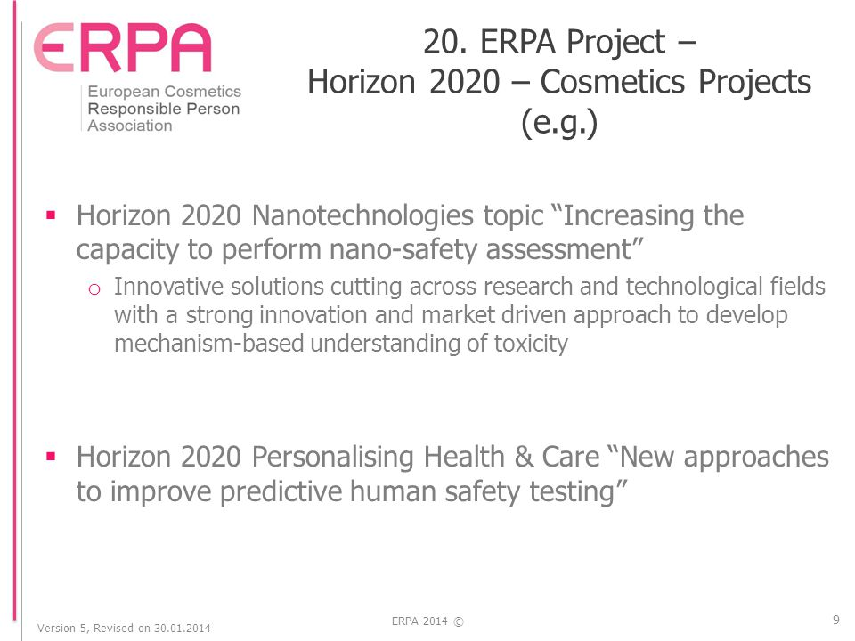 Version 5, Revised on 30.01.2014 ERPA 2014 ©  Horizon 2020 Nanotechnologies topic Increasing the capacity to perform nano-safety assessment o Innovative solutions cutting across research and technological fields with a strong innovation and market driven approach to develop mechanism-based understanding of toxicity  Horizon 2020 Personalising Health & Care New approaches to improve predictive human safety testing 9 20.