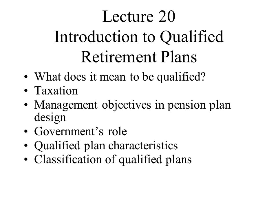 Lecture 20 Introduction to Qualified Retirement Plans What does it mean to be qualified.