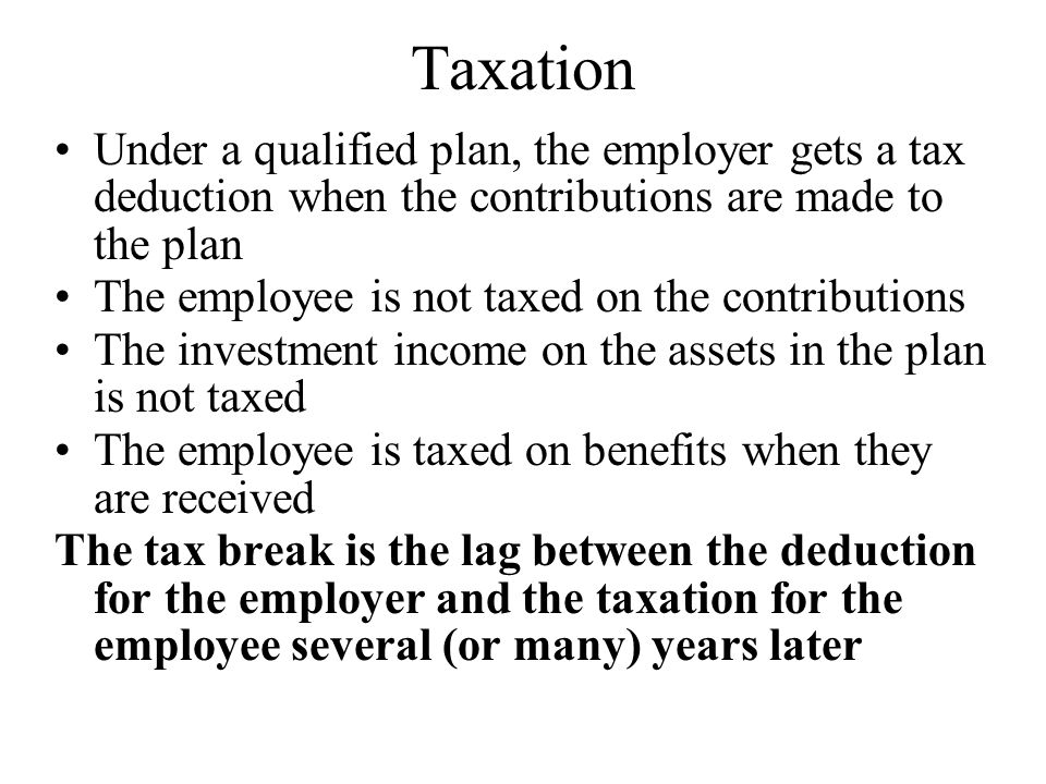Taxation Under a qualified plan, the employer gets a tax deduction when the contributions are made to the plan The employee is not taxed on the contributions The investment income on the assets in the plan is not taxed The employee is taxed on benefits when they are received The tax break is the lag between the deduction for the employer and the taxation for the employee several (or many) years later