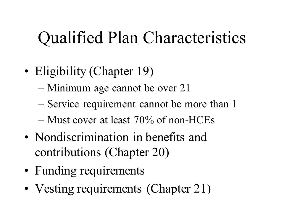 Qualified Plan Characteristics Eligibility (Chapter 19) –Minimum age cannot be over 21 –Service requirement cannot be more than 1 –Must cover at least 70% of non-HCEs Nondiscrimination in benefits and contributions (Chapter 20) Funding requirements Vesting requirements (Chapter 21)