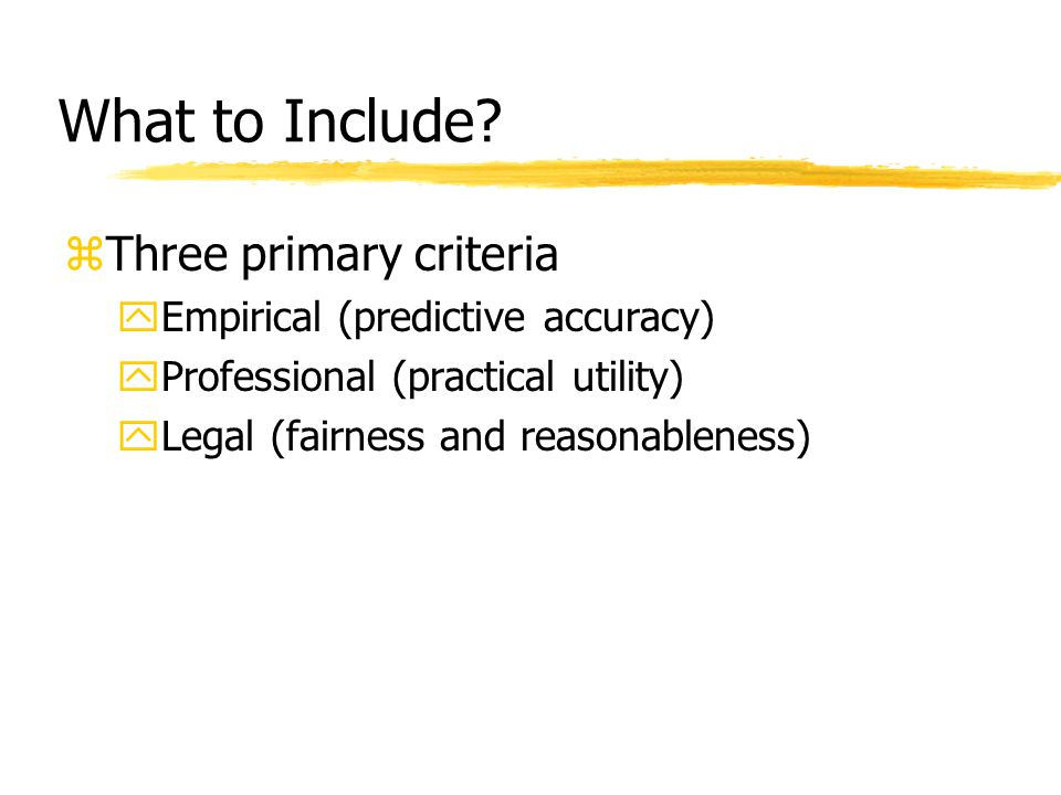 What to Include? zThree primary criteria yEmpirical (predictive accuracy) yProfessional (practical utility) yLegal (fairness and reasonableness)