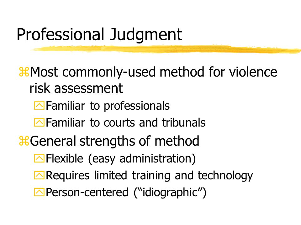 Professional Judgment zMost commonly-used method for violence risk assessment yFamiliar to professionals yFamiliar to courts and tribunals zGeneral st