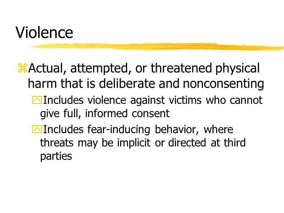 Violence zActual, attempted, or threatened physical harm that is deliberate and nonconsenting yIncludes violence against victims who cannot give full,