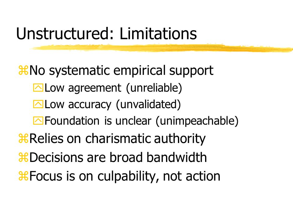 Unstructured: Limitations zNo systematic empirical support yLow agreement (unreliable) yLow accuracy (unvalidated) yFoundation is unclear (unimpeachab