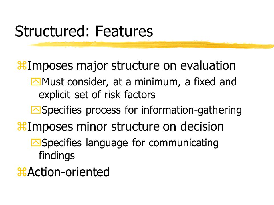 Structured: Features zImposes major structure on evaluation yMust consider, at a minimum, a fixed and explicit set of risk factors ySpecifies process