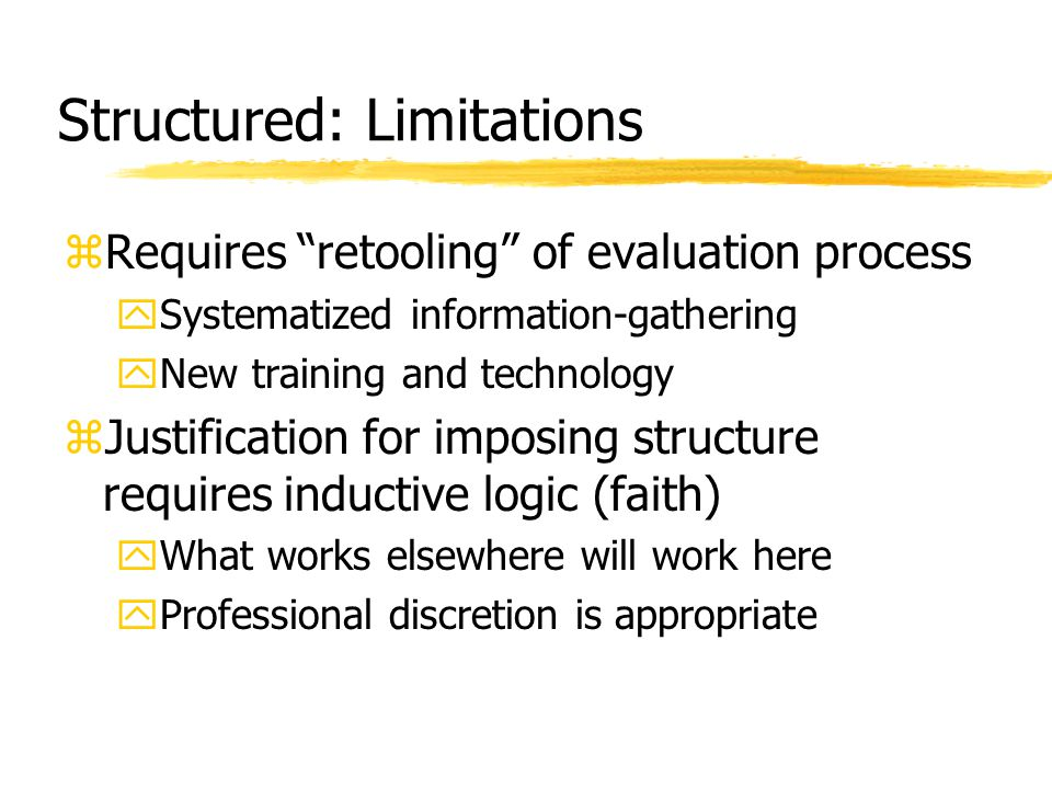 "Structured: Limitations zRequires ""retooling"" of evaluation process ySystematized information-gathering yNew training and technology zJustification fo"