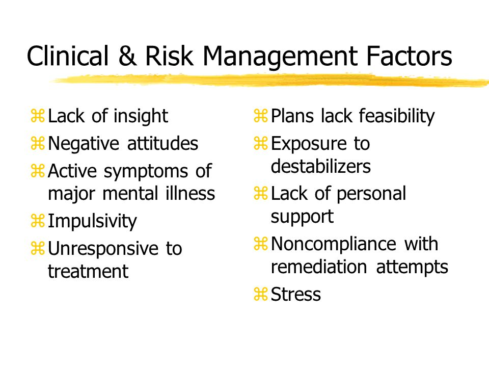 Clinical & Risk Management Factors zLack of insight zNegative attitudes zActive symptoms of major mental illness zImpulsivity zUnresponsive to treatment z Plans lack feasibility z Exposure to destabilizers z Lack of personal support z Noncompliance with remediation attempts z Stress