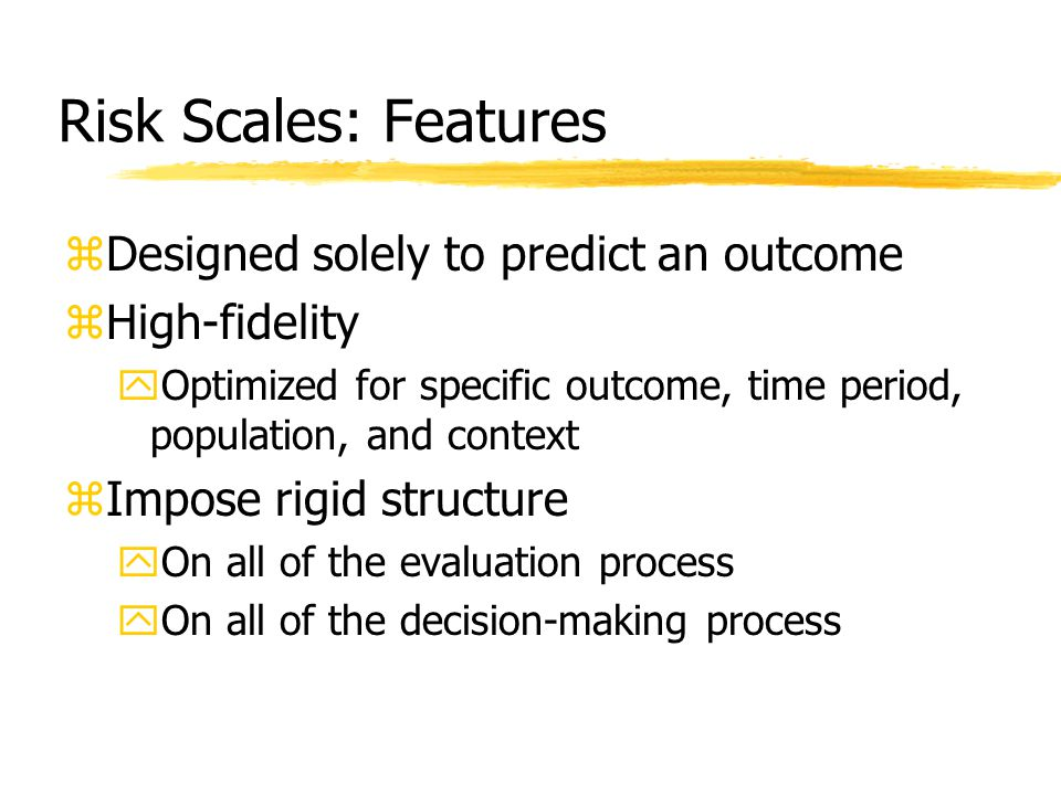 Risk Scales: Features zDesigned solely to predict an outcome zHigh-fidelity yOptimized for specific outcome, time period, population, and context zImp