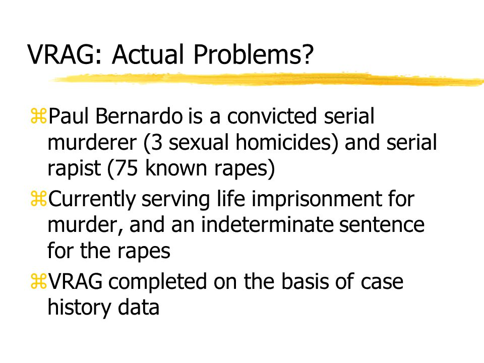 VRAG: Actual Problems? zPaul Bernardo is a convicted serial murderer (3 sexual homicides) and serial rapist (75 known rapes) zCurrently serving life i