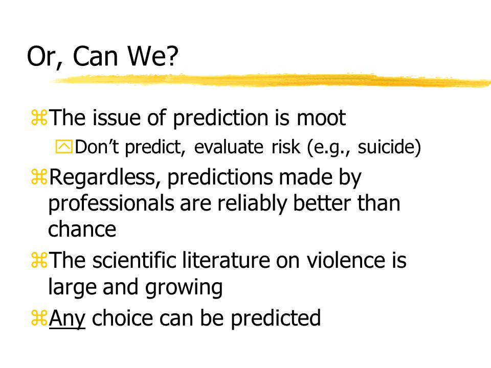 Or, Can We? zThe issue of prediction is moot yDon't predict, evaluate risk (e.g., suicide) zRegardless, predictions made by professionals are reliably