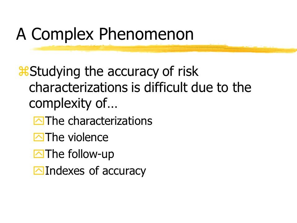 A Complex Phenomenon zStudying the accuracy of risk characterizations is difficult due to the complexity of… yThe characterizations yThe violence yThe