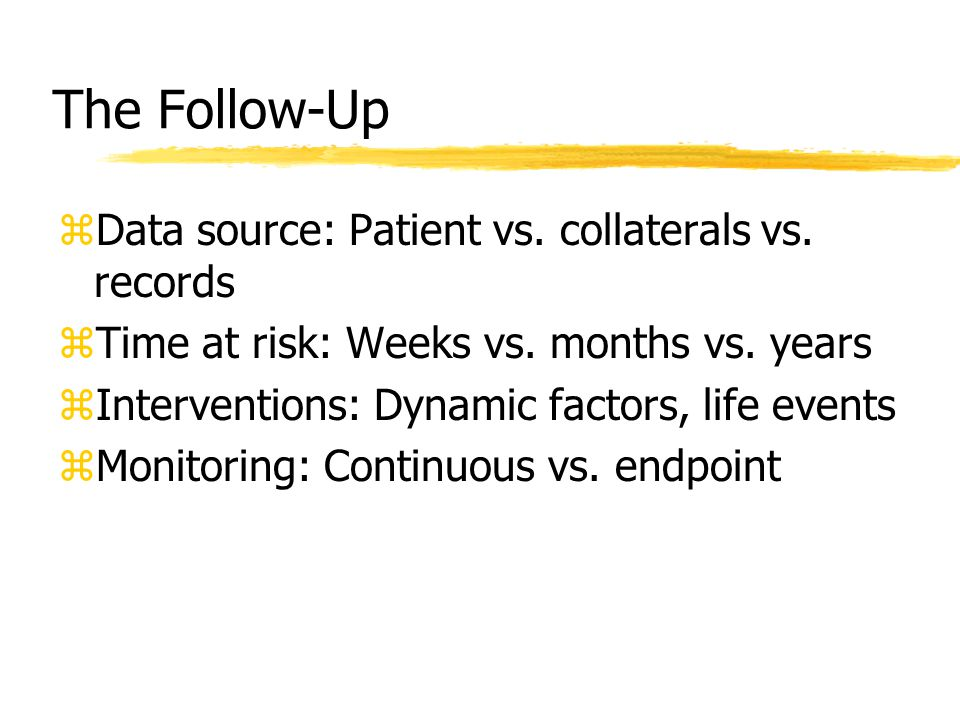 The Follow-Up zData source: Patient vs. collaterals vs. records zTime at risk: Weeks vs. months vs. years zInterventions: Dynamic factors, life events