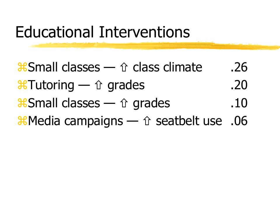 Educational Interventions zSmall classes —  class climate.26 zTutoring —  grades.20 zSmall classes —  grades.10 zMedia campaigns —  seatbelt use.0